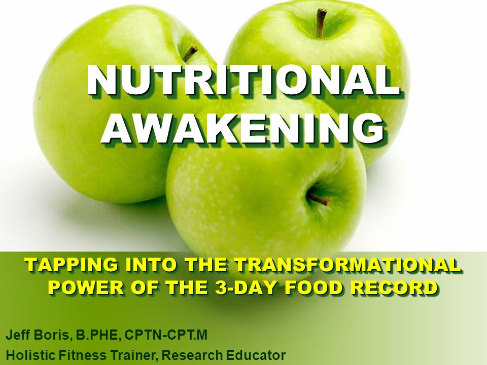 TAPPING INTO THE TRANSFORMATIONAL POWER OF THE 3-DAY FOOD RECORD Jeff Boris, B.PHE, CPTN-CPT.M Holistic Fitness Trainer, Research Educator NUTRITIONAL
