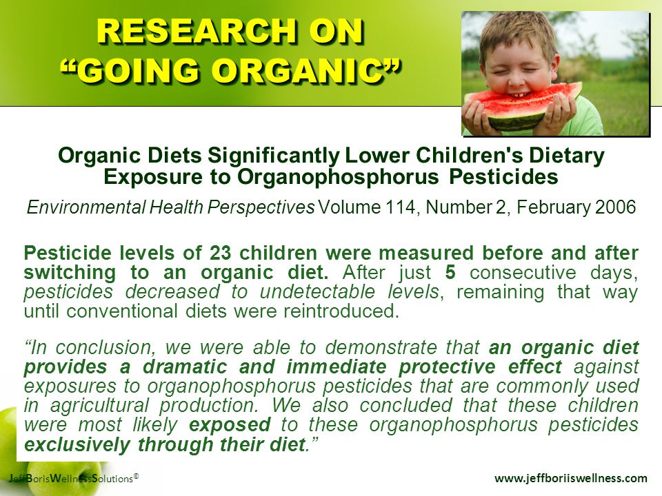 "J eff B oris W ellness S olutions © www.jeffboriiswellness.com RESEARCH ON ""GOING ORGANIC"" Organic Diets Significantly Lower Children's Dietary Exposu"