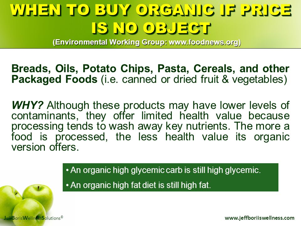 J eff B oris W ellness S olutions © www.jeffboriiswellness.com WHEN TO BUY ORGANIC IF PRICE IS NO OBJECT Breads, Oils, Potato Chips, Pasta, Cereals, a
