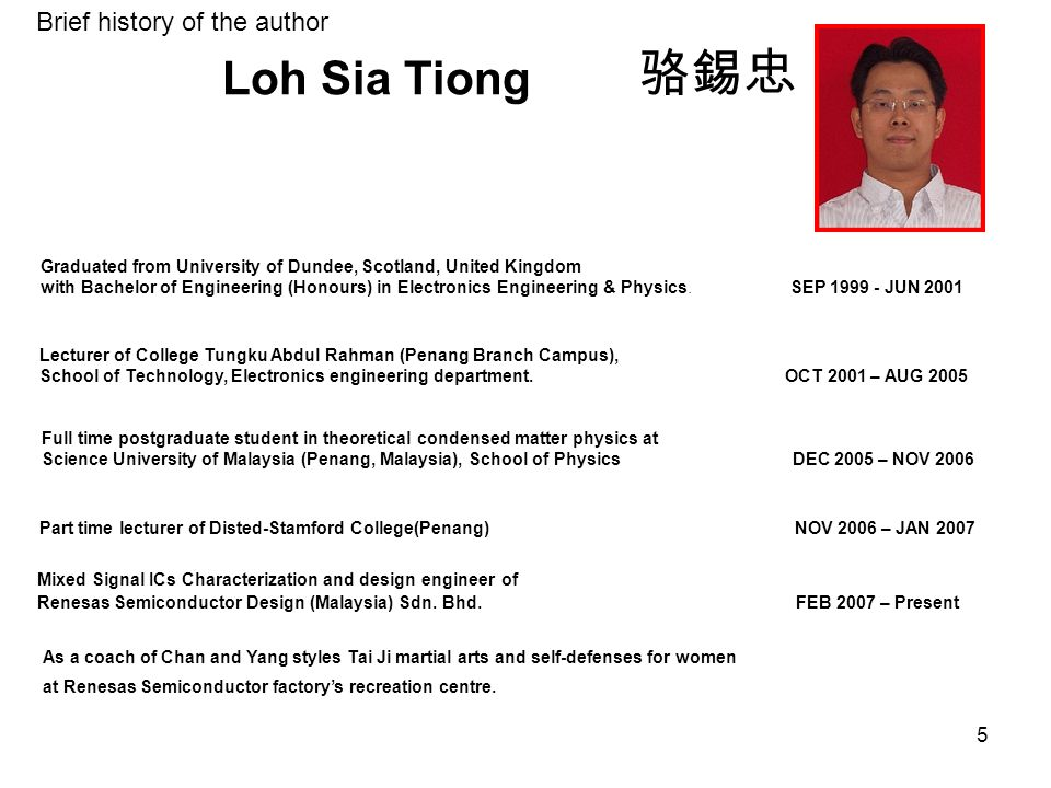 5 Loh Sia Tiong 骆錫忠 Mixed Signal ICs Characterization and design engineer of Renesas Semiconductor Design (Malaysia) Sdn. Bhd. FEB 2007 – Present Part