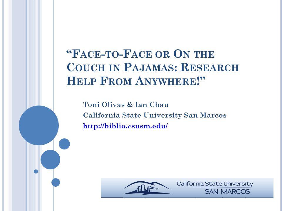 F ACE - TO -F ACE OR O N THE C OUCH IN P AJAMAS : R ESEARCH H ELP F ROM A NYWHERE ! Toni Olivas & Ian Chan California State University San Marcos http://biblio.csusm.edu/