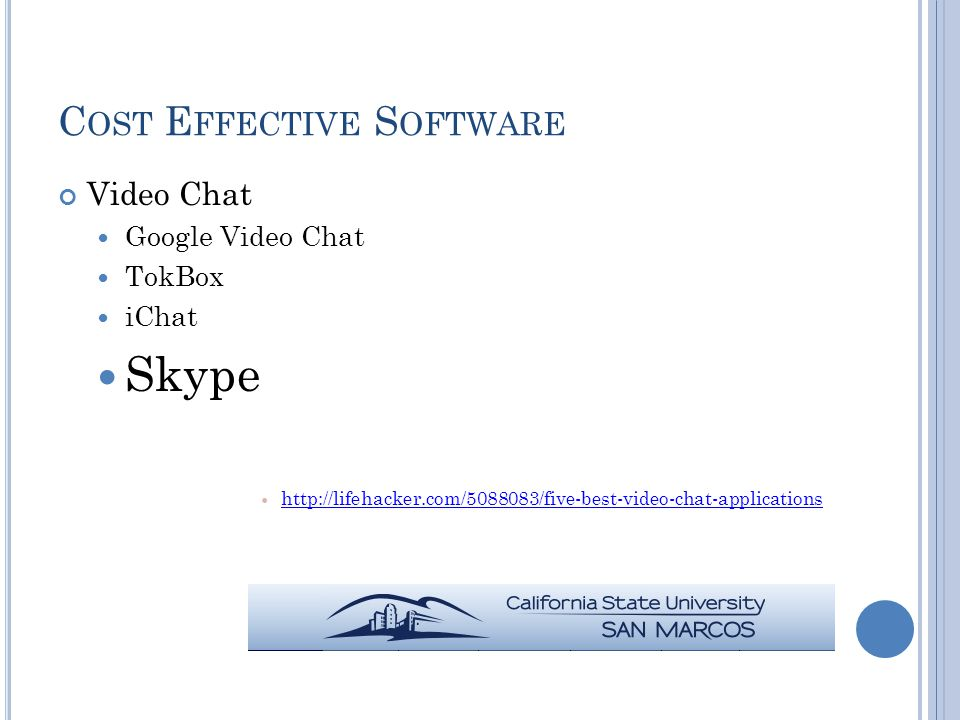 C OST E FFECTIVE S OFTWARE Video Chat Google Video Chat TokBox iChat Skype http://lifehacker.com/5088083/five-best-video-chat-applications