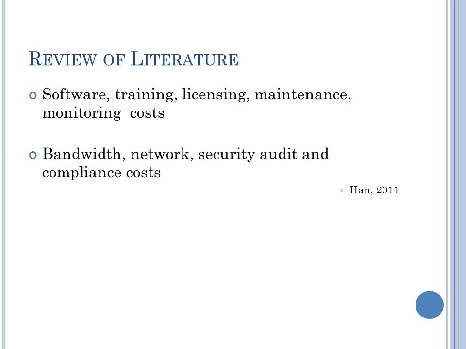 R EVIEW OF L ITERATURE Software, training, licensing, maintenance, monitoring costs Bandwidth, network, security audit and compliance costs Han, 2011