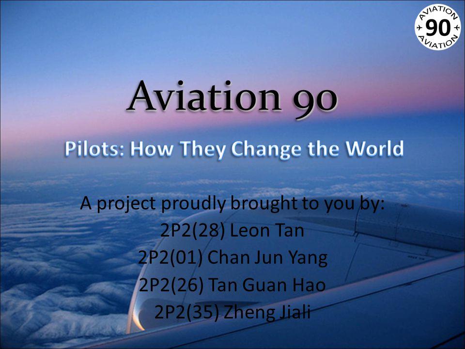 Aviation 90 A project proudly brought to you by: 2P2(28) Leon Tan 2P2(01) Chan Jun Yang 2P2(26) Tan Guan Hao 2P2(35) Zheng Jiali