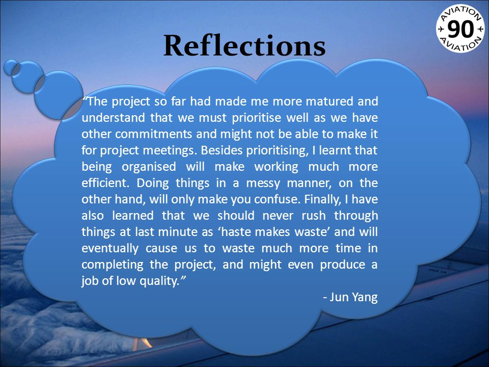 Reflections The project so far had made me more matured and understand that we must prioritise well as we have other commitments and might not be able to make it for project meetings.