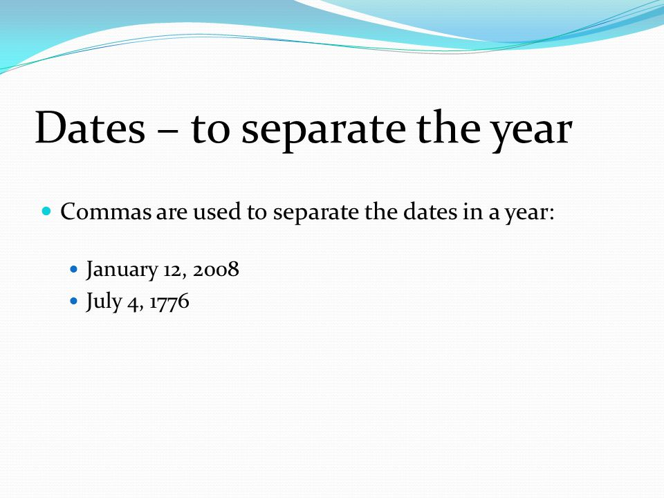Dates – to separate the year Commas are used to separate the dates in a year: January 12, 2008 July 4, 1776