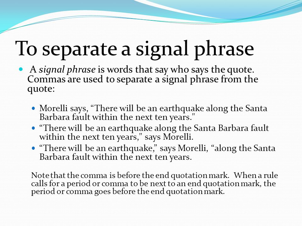 To separate a signal phrase A signal phrase is words that say who says the quote.