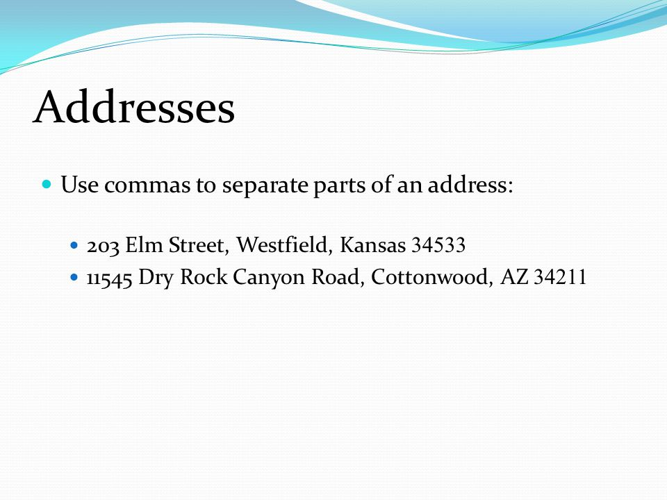 Addresses Use commas to separate parts of an address: 203 Elm Street, Westfield, Kansas 34533 11545 Dry Rock Canyon Road, Cottonwood, AZ 34211