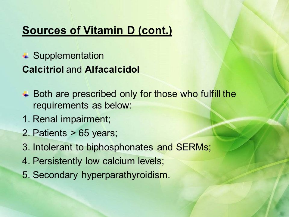 Sources of Vitamin D (cont.) Supplementation Calcitriol and Alfacalcidol Both are prescribed only for those who fulfill the requirements as below: 1.