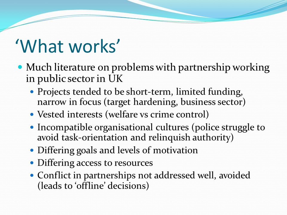 'What works' Much literature on problems with partnership working in public sector in UK Projects tended to be short-term, limited funding, narrow in focus (target hardening, business sector) Vested interests (welfare vs crime control) Incompatible organisational cultures (police struggle to avoid task-orientation and relinquish authority) Differing goals and levels of motivation Differing access to resources Conflict in partnerships not addressed well, avoided (leads to 'offline' decisions)