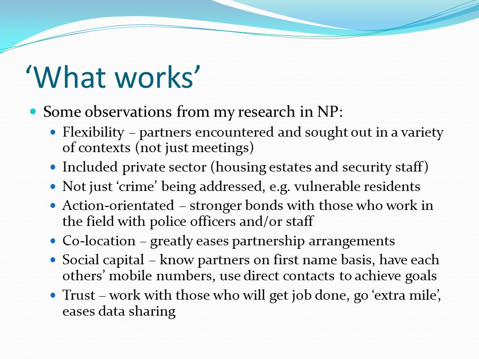 'What works' Support for partnerships in the police largely outcome- based: Problems solved more effectively when resources pooled Cost savings Long term: prevent future problems (social or criminal) Short-term: share the cost of interventions Some communities will not engage with police Factors which facilitate partnerships (process):  Continuity in partners  Awareness of others' role  Trust  Communication  Informality  Willingness to compromise (takes time to achieve) (O'Neill and McCarthy 2014)