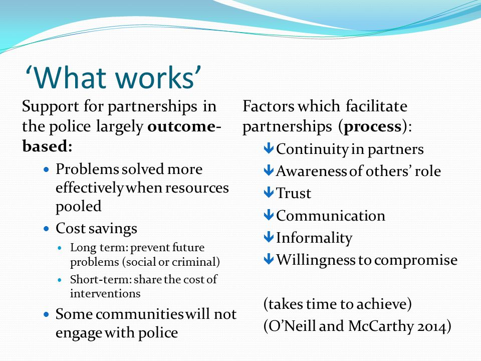 'What works' Support for partnerships in the police largely outcome- based: Problems solved more effectively when resources pooled Cost savings Long term: prevent future problems (social or criminal) Short-term: share the cost of interventions Some communities will not engage with police Factors which facilitate partnerships (process):  Continuity in partners  Awareness of others' role  Trust  Communication  Informality  Willingness to compromise (takes time to achieve) (O'Neill and McCarthy 2014)