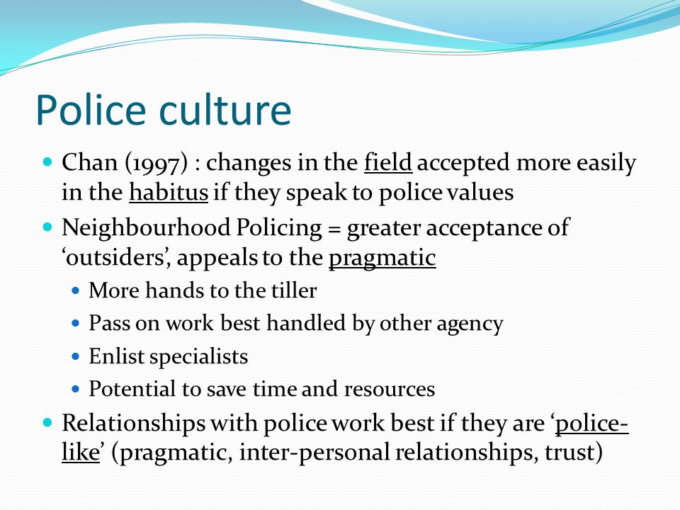 Police culture Some areas of concern Data sharing can be done without reflection on broader impact and net widening (O'Neill and Loftus 2013) Need to avoid excluding some partners, 'cliques' Partnership working in more challenging neighbourhoods can have punitive orientation (Tufail 2014) Not all areas of police practice as open to 'outsiders' Thus not a universal shift in police culture towards the 'outsider' Reflects a partial adoption of NP/CP ethos in forces generally