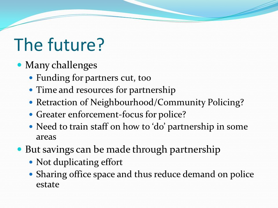 The future? Many challenges Funding for partners cut, too Time and resources for partnership Retraction of Neighbourhood/Community Policing? Greater e