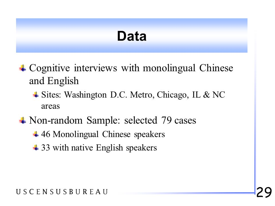 29 Data Cognitive interviews with monolingual Chinese and English Sites: Washington D.C. Metro, Chicago, IL & NC areas Non-random Sample: selected 79