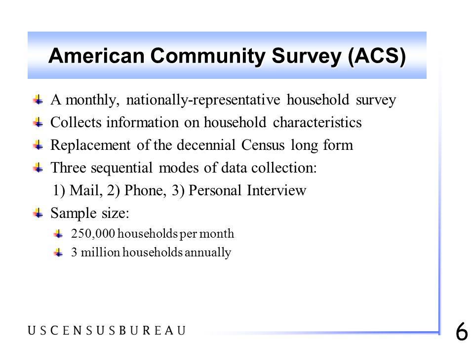 6 American Community Survey (ACS) A monthly, nationally-representative household survey Collects information on household characteristics Replacement