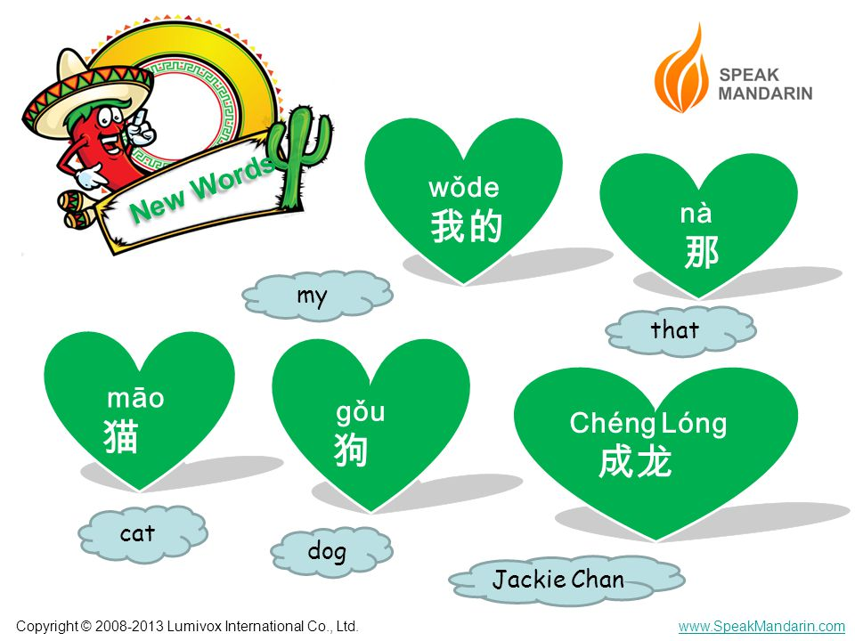 Copyright © 2008-2013 Lumivox International Co., Ltd.www.SpeakMandarin.com New Words nà 那 gǒu 狗 māo 猫 that cat dog wǒde 我的 my Chéng Lóng 成龙 Jackie Chan