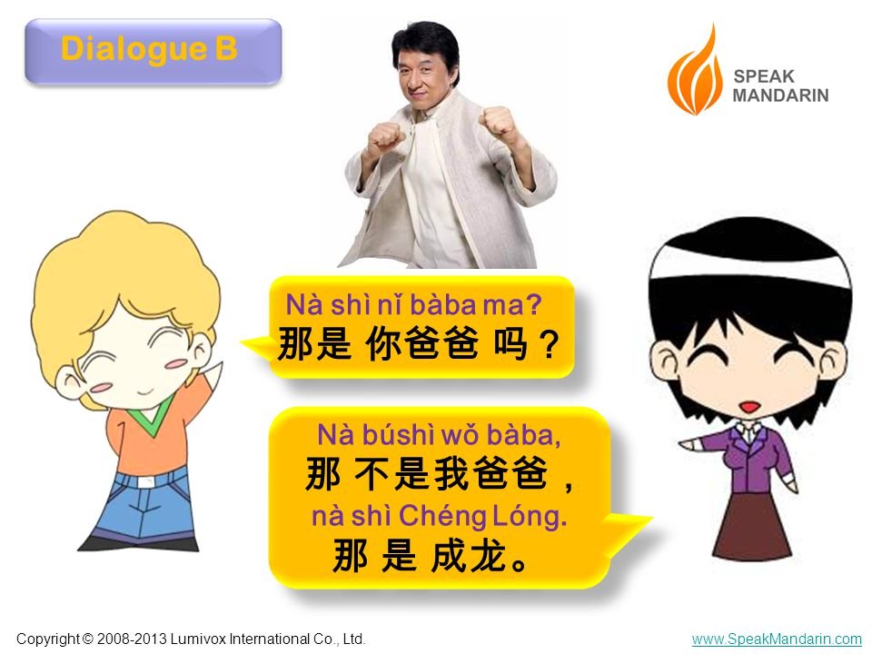 Copyright © 2008-2013 Lumivox International Co., Ltd.www.SpeakMandarin.com Dialogue B Nà shì nǐ bàba ma.
