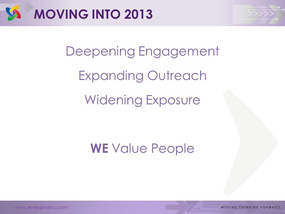 www.emergenetics.com >>>>> MOVING INTO 2013 Deepening Engagement Expanding Outreach Widening Exposure WE Value People