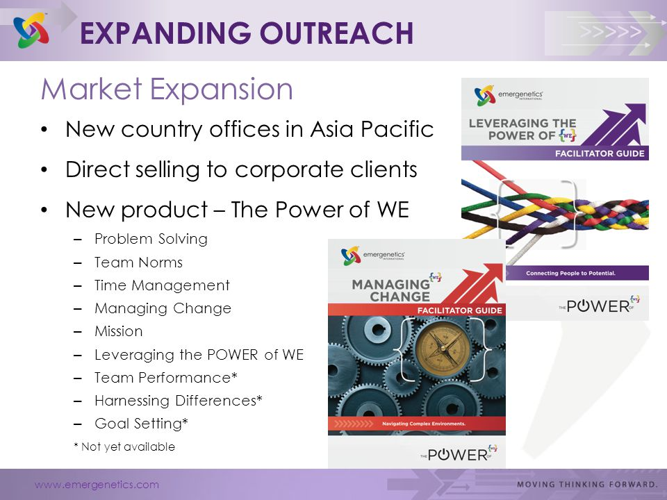 www.emergenetics.com >>>>> EXPANDING OUTREACH Market Expansion New country offices in Asia Pacific Direct selling to corporate clients New product – The Power of WE – Problem Solving – Team Norms – Time Management – Managing Change – Mission – Leveraging the POWER of WE – Team Performance* – Harnessing Differences* – Goal Setting* * Not yet available
