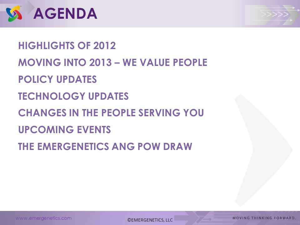 www.emergenetics.com >>>>> AGENDA HIGHLIGHTS OF 2012 MOVING INTO 2013 – WE VALUE PEOPLE POLICY UPDATES TECHNOLOGY UPDATES CHANGES IN THE PEOPLE SERVING YOU UPCOMING EVENTS THE EMERGENETICS ANG POW DRAW ©EMERGENETICS, LLC