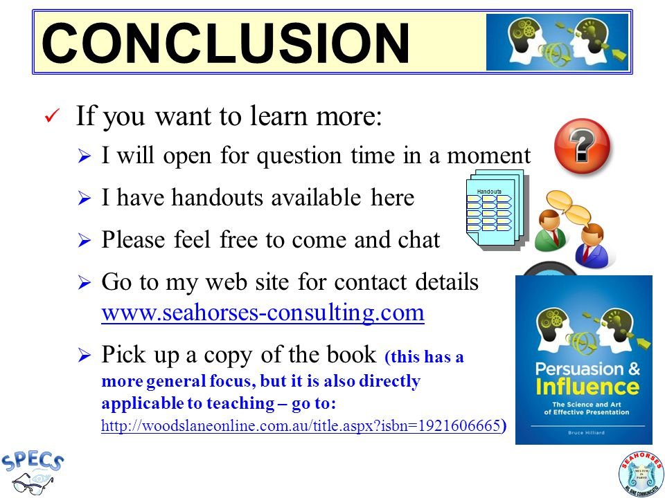 CONCLUSION If you want to learn more:  I will open for question time in a moment  I have handouts available here  Please feel free to come and chat  Go to my web site for contact details www.seahorses-consulting.com www.seahorses-consulting.com  Pick up a copy of the book (this has a more general focus, but it is also directly applicable to teaching – go to: http://woodslaneonline.com.au/title.aspx isbn=1921606665 http://woodslaneonline.com.au/title.aspx isbn=1921606665 ) Handouts