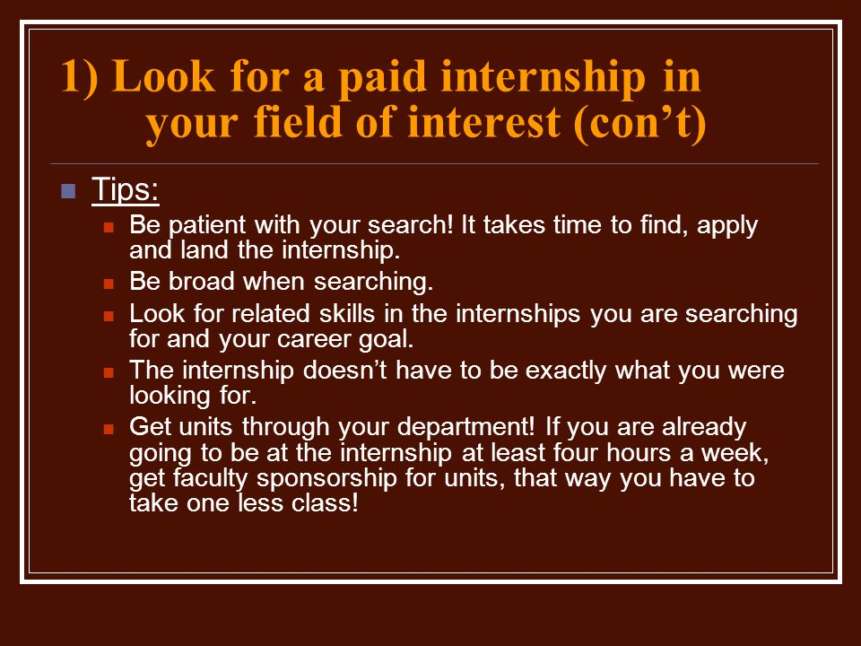 1) Look for a paid internship in your field of interest (con't) Tips: Be patient with your search! It takes time to find, apply and land the internshi