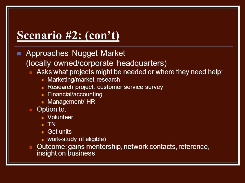 Scenario #2: (con't) Approaches Nugget Market (locally owned/corporate headquarters) Asks what projects might be needed or where they need help: Marke