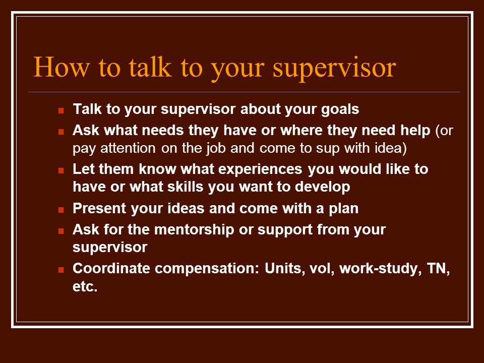 How to talk to your supervisor Talk to your supervisor about your goals Ask what needs they have or where they need help (or pay attention on the job and come to sup with idea) Let them know what experiences you would like to have or what skills you want to develop Present your ideas and come with a plan Ask for the mentorship or support from your supervisor Coordinate compensation: Units, vol, work-study, TN, etc.