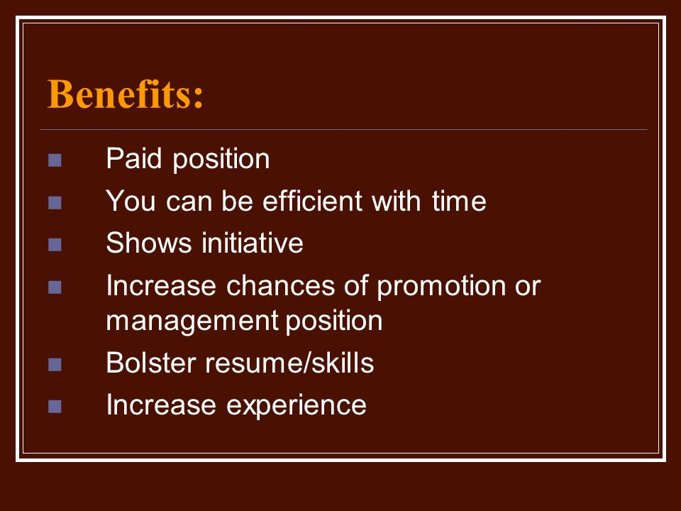 Benefits: Paid position You can be efficient with time Shows initiative Increase chances of promotion or management position Bolster resume/skills Inc