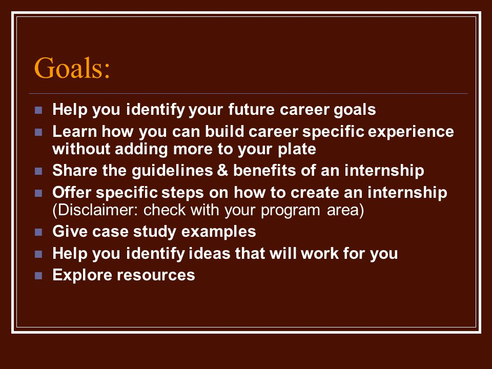 Goals: Help you identify your future career goals Learn how you can build career specific experience without adding more to your plate Share the guidelines & benefits of an internship Offer specific steps on how to create an internship (Disclaimer: check with your program area) Give case study examples Help you identify ideas that will work for you Explore resources