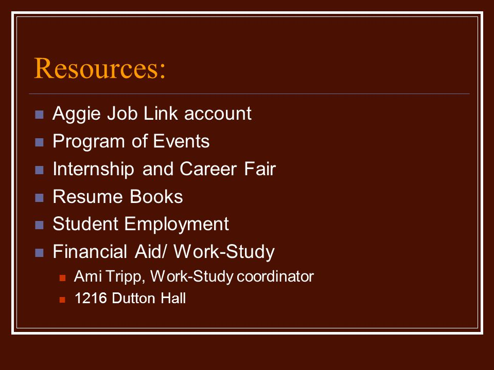 Resources: Aggie Job Link account Program of Events Internship and Career Fair Resume Books Student Employment Financial Aid/ Work-Study Ami Tripp, Wo