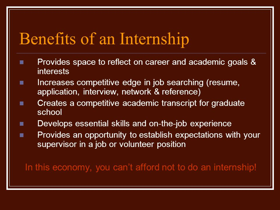 Benefits of an Internship Provides space to reflect on career and academic goals & interests Increases competitive edge in job searching (resume, application, interview, network & reference) Creates a competitive academic transcript for graduate school Develops essential skills and on-the-job experience Provides an opportunity to establish expectations with your supervisor in a job or volunteer position In this economy, you can't afford not to do an internship!
