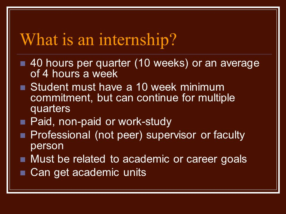 What is an internship? 40 hours per quarter (10 weeks) or an average of 4 hours a week Student must have a 10 week minimum commitment, but can continu