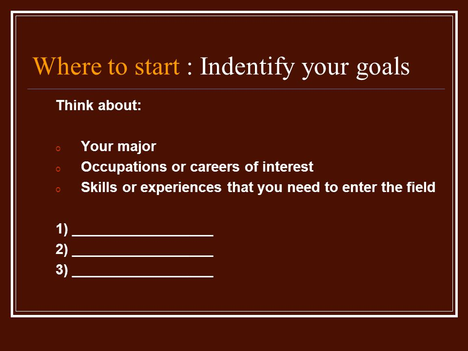Where to start : Indentify your goals Think about: o Your major o Occupations or careers of interest o Skills or experiences that you need to enter the field 1) __________________ 2) __________________ 3) __________________