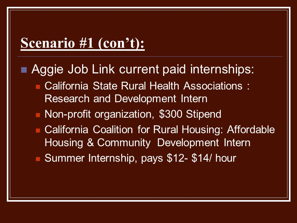 Scenario #1 (con't): Aggie Job Link current paid internships: California State Rural Health Associations : Research and Development Intern Non-profit organization, $300 Stipend California Coalition for Rural Housing: Affordable Housing & Community Development Intern Summer Internship, pays $12- $14/ hour