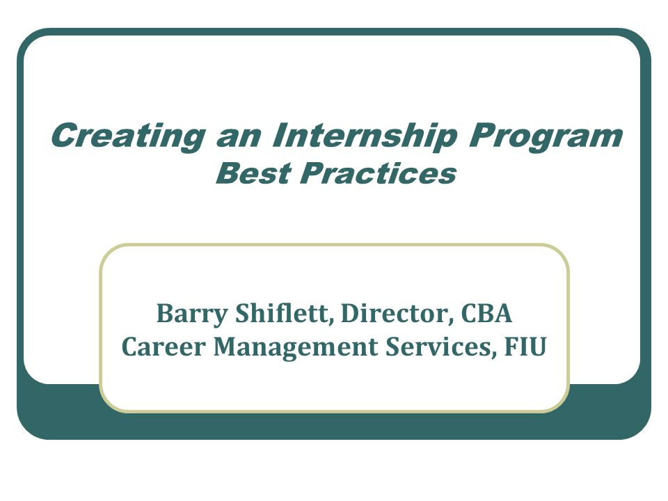 Creating an Internship Program Best Practices Barry Shiflett, Director, CBA Career Management Services, FIU