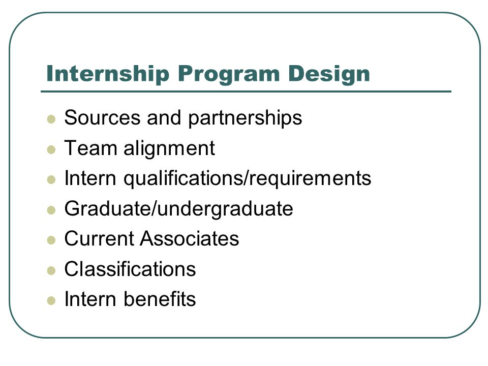 Internship Program Design Sources and partnerships Team alignment Intern qualifications/requirements Graduate/undergraduate Current Associates Classifications Intern benefits