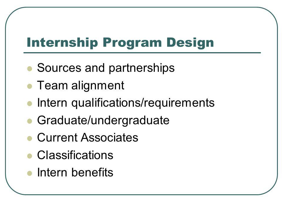 Internship Program Design Sources and partnerships Team alignment Intern qualifications/requirements Graduate/undergraduate Current Associates Classif