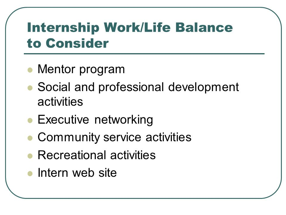 Internship Work/Life Balance to Consider Mentor program Social and professional development activities Executive networking Community service activities Recreational activities Intern web site