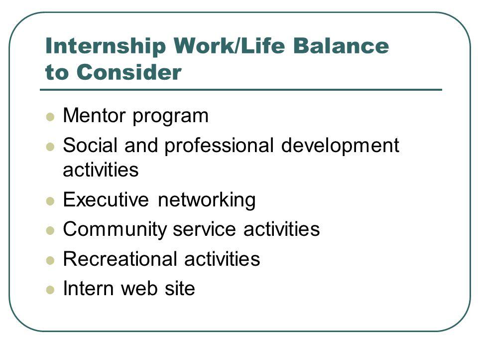Internship Work/Life Balance to Consider Mentor program Social and professional development activities Executive networking Community service activiti
