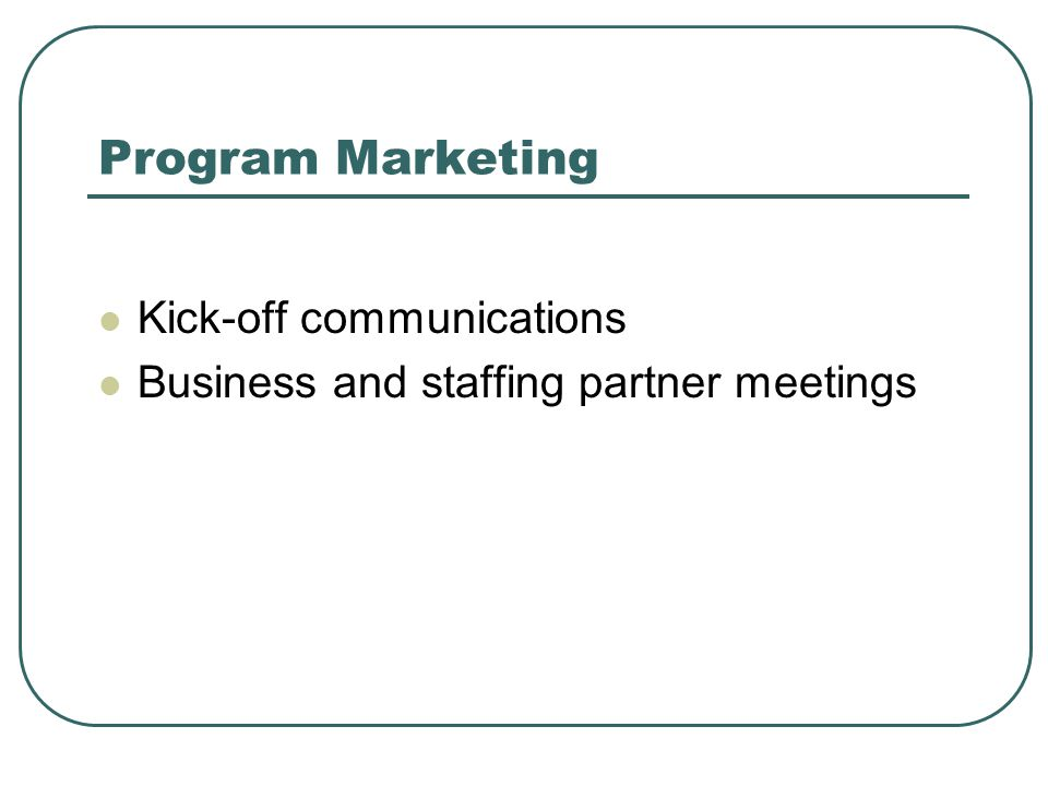 Program Marketing Kick-off communications Business and staffing partner meetings