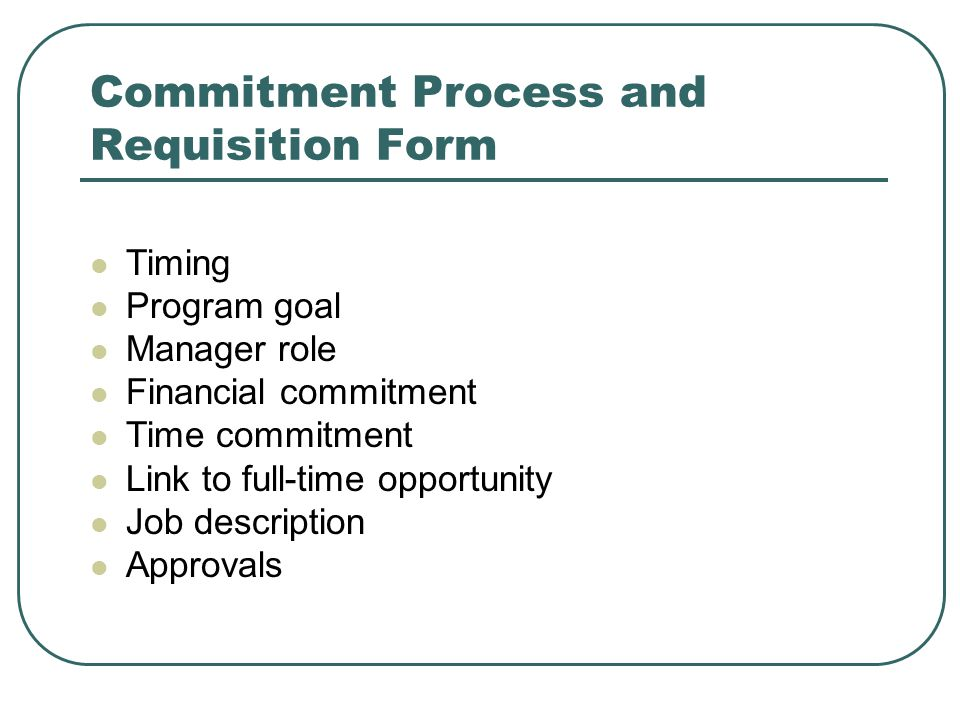 Commitment Process and Requisition Form Timing Program goal Manager role Financial commitment Time commitment Link to full-time opportunity Job description Approvals