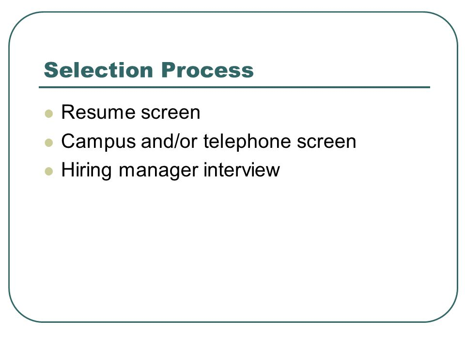 Selection Process Resume screen Campus and/or telephone screen Hiring manager interview