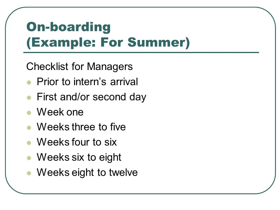 On-boarding (Example: For Summer) Checklist for Managers Prior to intern's arrival First and/or second day Week one Weeks three to five Weeks four to