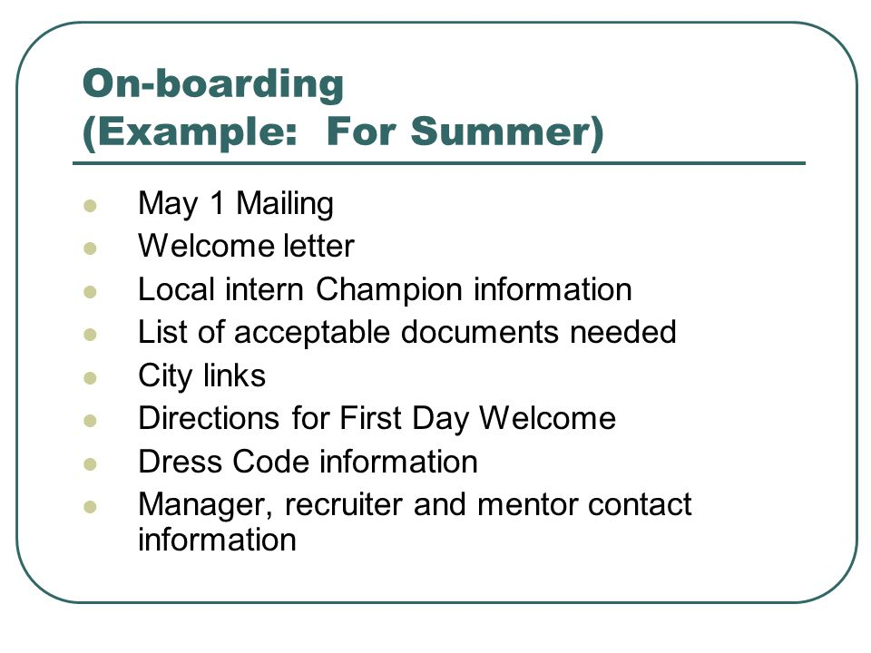 On-boarding (Example: For Summer) May 1 Mailing Welcome letter Local intern Champion information List of acceptable documents needed City links Directions for First Day Welcome Dress Code information Manager, recruiter and mentor contact information