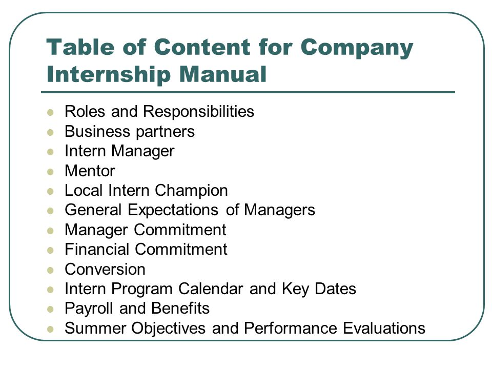 Table of Content for Company Internship Manual Roles and Responsibilities Business partners Intern Manager Mentor Local Intern Champion General Expectations of Managers Manager Commitment Financial Commitment Conversion Intern Program Calendar and Key Dates Payroll and Benefits Summer Objectives and Performance Evaluations