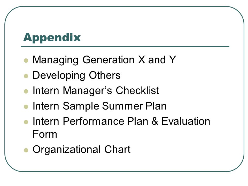 Appendix Managing Generation X and Y Developing Others Intern Manager's Checklist Intern Sample Summer Plan Intern Performance Plan & Evaluation Form