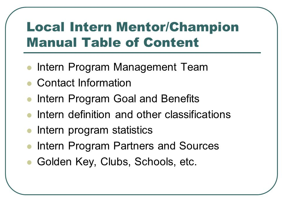 Local Intern Mentor/Champion Manual Table of Content Intern Program Management Team Contact Information Intern Program Goal and Benefits Intern definition and other classifications Intern program statistics Intern Program Partners and Sources Golden Key, Clubs, Schools, etc.