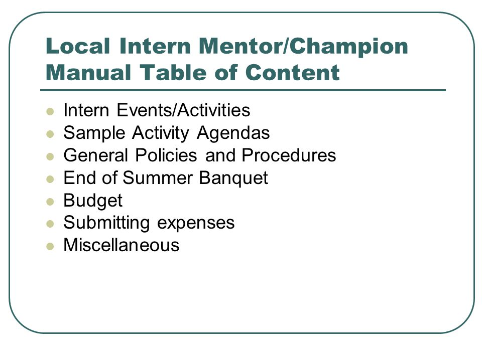 Local Intern Mentor/Champion Manual Table of Content Intern Events/Activities Sample Activity Agendas General Policies and Procedures End of Summer Banquet Budget Submitting expenses Miscellaneous